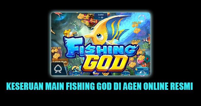 KESERUAN MAIN FISHING GOD DI AGEN ONLINE RESMI
